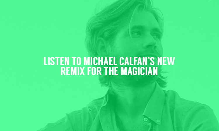 Listen to Michael Calfan's New Remix For The Magician
