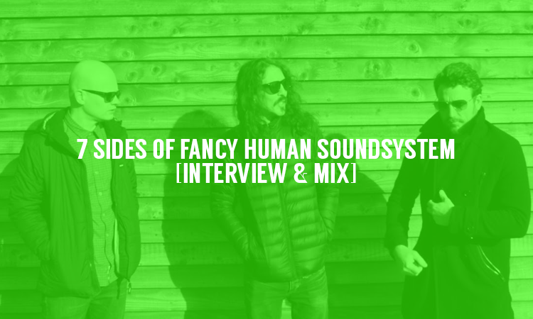 7 Sides of Fancy Human Soundsystem [Interview & Mix]   Selector After Dark