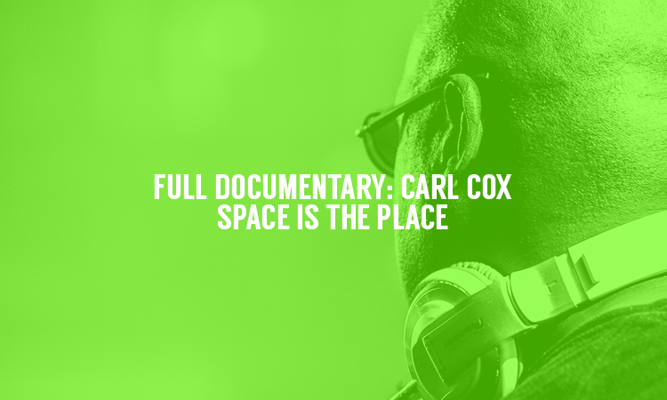 Watch the full Carl Cox – 'Space Is The Place' Documentary NOW!