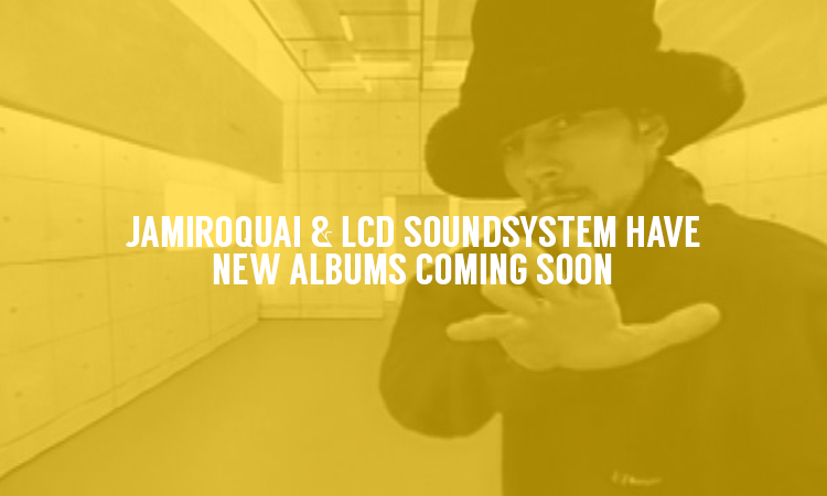 There are new albums on the way from LCD Soundsystem & Jamiroquai
